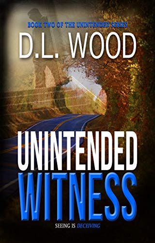 Seeing is deceiving….  Unintended Witness: Book Two in the Unintended Series by D.L. Wood