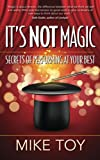 It's Not Magic: Secrets of Performing at Your Best