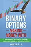 Binary Options: A Complete Quick Start Guide for Beginners: Volume 1 (Making Money With)