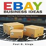 eBay Business Ideas: Starting a Profitable eBay Business | Paul D. Kings