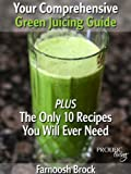 Your Comprehensive Green Juicing Guide: PLUS The Only 10 Recipes You Will Ever Need