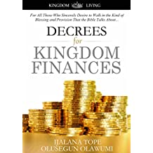 Decrees for Kingdom Finances: For All Those Who Sincerely Desire to Walk in the Kind of Blessing and Provision That the Bible Talks About... (Kingdom Living Book 1)