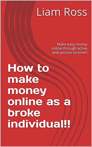 How to make money online as a broke individual!!: Make easy money online through active and passive income!!