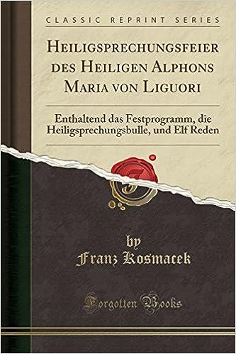 Heiligsprechungsfeier des Heiligen Alphons Maria von Liguori: Enthaltend das Festprogramm, die Heiligsprechungsbulle, und Elf Reden (Classic Reprint)