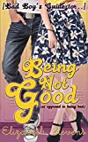 Being Not Good: as opposed to being bad ([Bad Boy's Guide to...] Book 1)