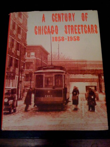 A CENTURY OF CHICAGO STREETCARS 1858-1958: A Pictorial History of the World's (Chicago Surface Lines)