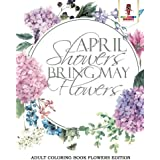 April Showers Bring May Flowers : Adult Coloring Book Flowers Edition