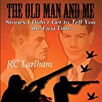 The Old Man and Me, Book 2: Things I Didn't Get to Tell You the First Time | R.C. Larlham