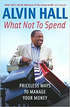 What Not to Spend: Priceless Ways to Manage Your Money by Alvin Hall (2005-09-12)