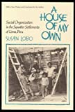 A House of My Own : Social Organization in the Squatter Settlements of Lima, Peru, Lobo, Susan, 0816507392