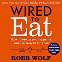 Wired to Eat: How to Rewire Your Appetite and Lose Weight for Good Audiobook by Robb Wolf Narrated by Kaleo Griffith