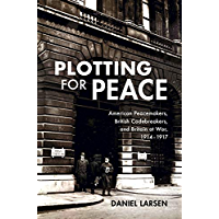 Plotting for Peace: American Peacemakers, British Codebreakers, and Britain at War, 1914–1917 (English Edition)