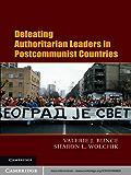 Defeating Authoritarian Leaders in Postcommunist Countries (Cambridge Studies in Contentious Politics)