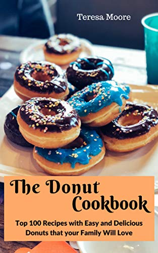 The Donut Cookbook:  Top 100 Recipes with Easy and Delicious Donuts that your Family Will Love (Natural Food Book 20)