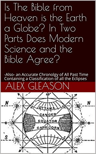 Is The Bible from Heaven is the Earth a Globe? In Two Parts Does Modern Science and the Bible Agree?: -Also- an Accurate Chronolgy of All Past Time Containing a Classification of all the Eclipses