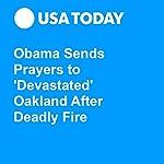 Obama Sends Prayers to 'Devastated' Oakland After Deadly Fire   John Bacon,Trevor Hughes