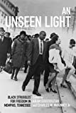 img - for An Unseen Light: Black Struggles for Freedom in Memphis, Tennessee (Civil Rights and Struggle) book / textbook / text book