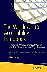 The Windows 10 Accessibility Handbook: Supporting Windows Users with Special Visual, Auditory, Motor, and Cognitive Needs