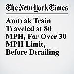 Amtrak Train Traveled at 80 MPH, Far Over 30 MPH Limit, Before Derailing | Kirk Johnson,Richard Pérez Peña
