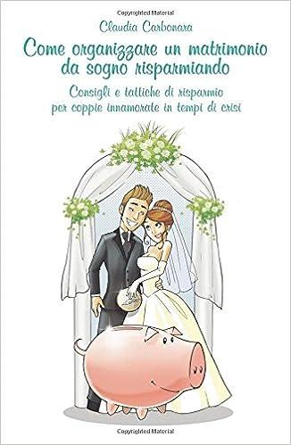 9c46b0b8b21e Come organizzare un matrimonio da sogno risparmiando  Amazon.it  Claudio  Carbonara  Libri