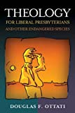 Theology for Liberal Presbyterians and Other Endangered Species, Douglas F. Ottati, 066450289X
