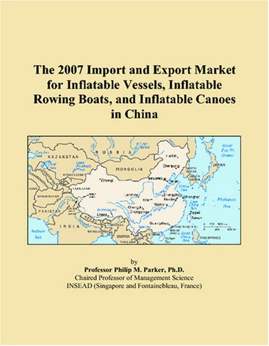 The 2007 Import and Export Market for Inflatable Vessels, Inflatable Rowing Boats, and Inflatable Canoes in China ebook
