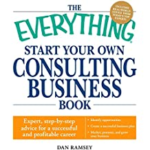 The Everything Start Your Own Consulting Business Book: Expert, step-by-step advice for a successful and profitable career (Everything®)