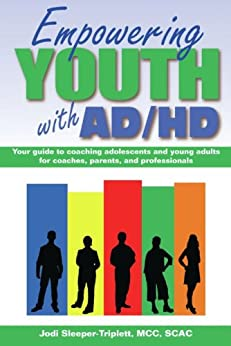 Empowering Youth with ADHD: Your Guide to Coaching Adolescents and Young Adults for Coaches, Parents, and Professionals by [Sleeper-Triplett, Jodi]