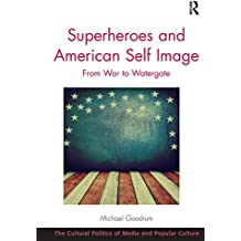 Superheroes and American Self Image: From War to Watergate (The Cultural Politics of Media and Popular Culture)