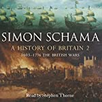 A History of Britain, Volume 2: The British Wars, 1603 - 1776   Simon Schama