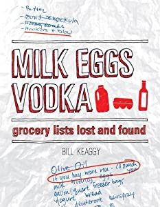 Milk Eggs Vodka: Grocery Lists Lost and Found by Bill Keaggy (2011-04-11)