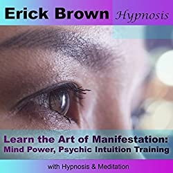 Learn the Art of Manifestation with Hypnosis & Meditation: Mind Power, Psychic Intuition Training