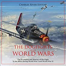 The Dogfights of the World Wars: The Evolution and History of the Fight in the Skies During World War I and World War II Audiobook by Charles River Editors Narrated by Ken Teutsch
