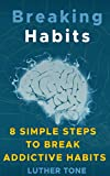 Breaking Habits: 8 Simple Steps to Break Addictive Habits (Habit Stacking, High Performance Habits, Easy Habits, Habits of Millionaires)