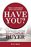 The Customer Has Changed; Have You?: How to Sell to the 21st Century Buyer