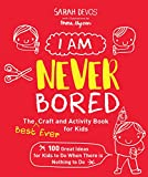 img - for I Am Never Bored: The Best Ever Craft and Activity Book for Kids: 100 Great Ideas for Kids to Do When There is Nothing to Do book / textbook / text book