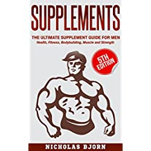 Supplements: The Ultimate Supplement Guide For Men: Health, Fitness, Bodybuilding, Muscle and Strength (Supplements For Men, Vitamins and Supplements, ... Fitness Supplements, Muscle, Strength)