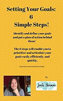 Setting Your Goals: Six Simple Steps!: This guide will show you how to define and prioritize your goals, then put a plan of action together to achieve them! by [Henson, Jodi]
