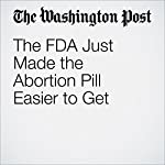 The FDA Just Made the Abortion Pill Easier to Get | Sandhya Somashekhar,Laurie McGinley
