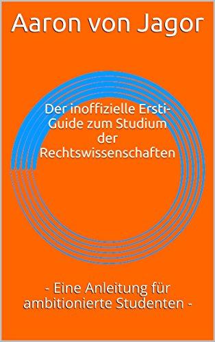 Der inoffizielle Ersti-Guide zum Studium der Rechtswissenschaften: - Eine Anleitung für ambitionierte Studenten - (German Edition)