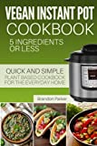 Vegan Instant Pot Cookbook: 5 Ingredients or Less - The Essential Quick and Simple Plant Based Cookbook for the Everyday Home (Vegan Instant Pot Recipes) (Volume 6)