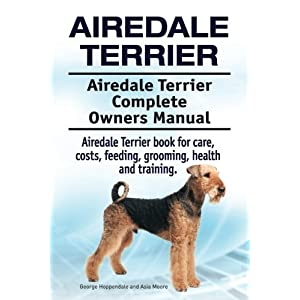 Airedale Terrier. Airedale Terrier Complete Owners Manual. Airedale Terrier book for care, costs, feeding, grooming, health and training. 7