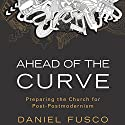 Ahead of the Curve: Preparing the Church for Post-Postmodernism Audiobook by Daniel Fusco Narrated by Kyle Brower
