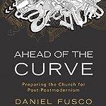 Ahead of the Curve: Preparing the Church for Post-Postmodernism | Daniel Fusco