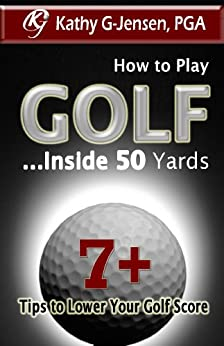 How to Play Golf ...Inside 50 Yards  7+ Tips to Lower your Golf Score by [G-Jensen, Kathy]