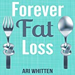 Forever Fat Loss: Escape the Low Calorie and Low Carb Diet Traps and Achieve Effortless and Permanent Fat Loss by Working with Your Biology Instead of Against It | Ari Whitten