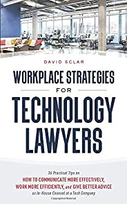 Workplace Strategies for Technology Lawyers: 36 Practical Tips on How to Communicate More Effectively, Work Mo