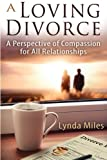 A Loving Divorce: A Perspective of Compassion for All Relationships