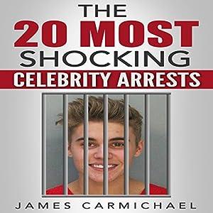 The 20 Most Shocking Celebrity Arrests Audiobook