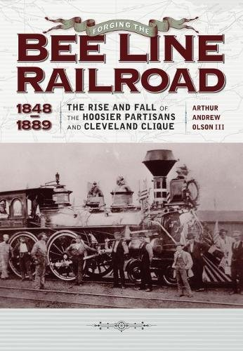 forging-the-bee-line-railroad-1848-1889-the-rise-and-fall-of-the-hoosier-partisans-and-cleveland-cli